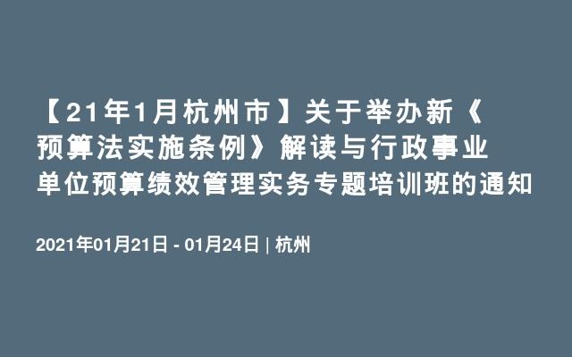 【21年1月杭州市】关于举办新《预算法实施条例》解读与行政事业单位预算绩效管理实务专题培训班的通知