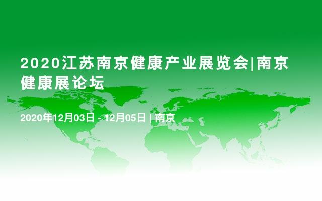 2020江苏南京健康产业展览会|南京健康展论坛