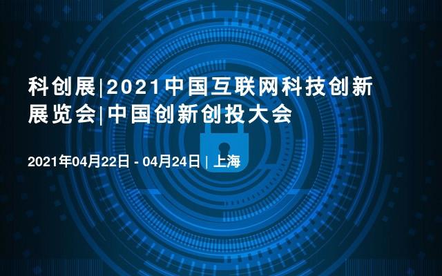 科創展|2021中國互聯網科技創新展覽會|中國創新創投大會