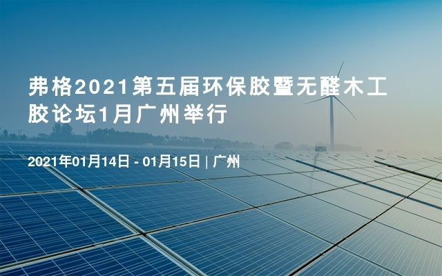 弗格2021第五届环保胶暨无醛木工胶论坛1月广州举行