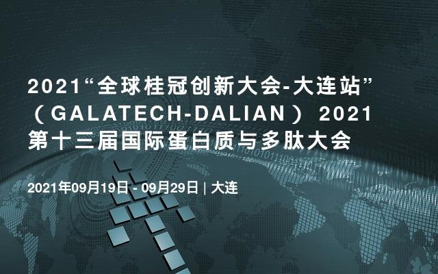 """2021""""全球桂冠创新大会-大连站""""(GALATECH-DALIAN) 2021第十三届国际蛋白质与多肽大会"""