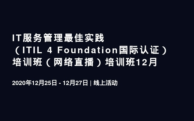 IT服务管理最佳实践(ITIL 4 Foundation国际认证) 培训班(网络直播)培训班12月