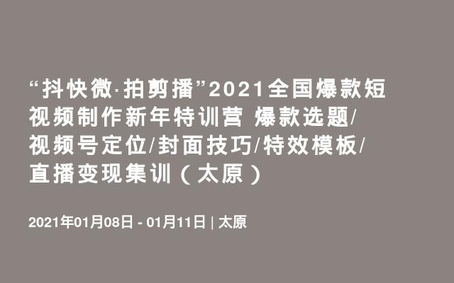 """""""抖快微·拍剪播""""2021全国爆款短视频制作新年特训营 爆款选题/视频号定位/封面技巧/特效模板/直播变现集训(太原)"""