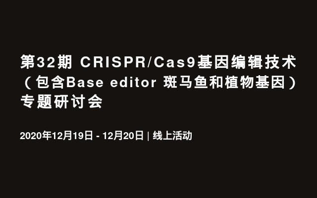 第32期 CRISPR/Cas9基因编辑技术(包含Base editor 斑马鱼和植物基因)专题研讨会