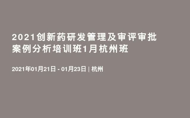 2021创新药研发管理及审评审批案例分析培训班1月杭州班
