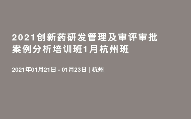 2021創新藥研發管理及審評審批案例分析培訓班1月杭州班
