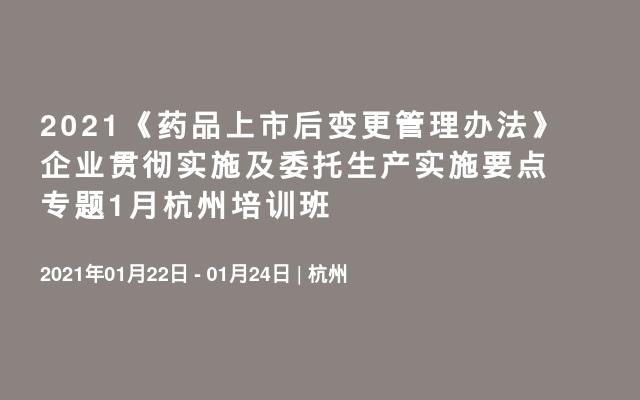 2021《药品上市后变更管理办法》企业贯彻实施及委托生产实施要点专题1月杭州培训班