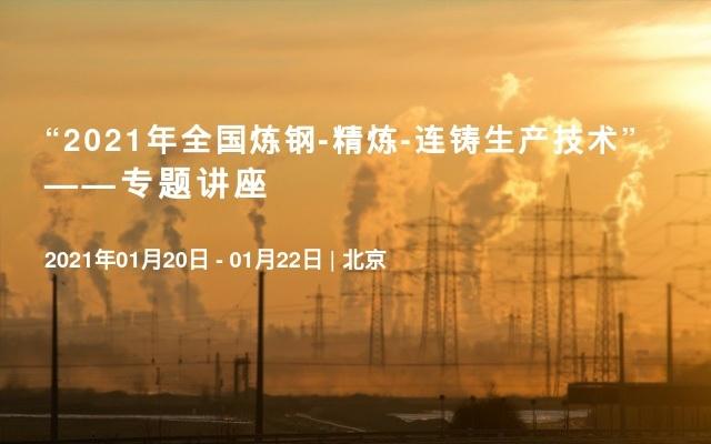 """""""2021年全国炼钢-精炼-连铸生产技术""""——专题讲座"""