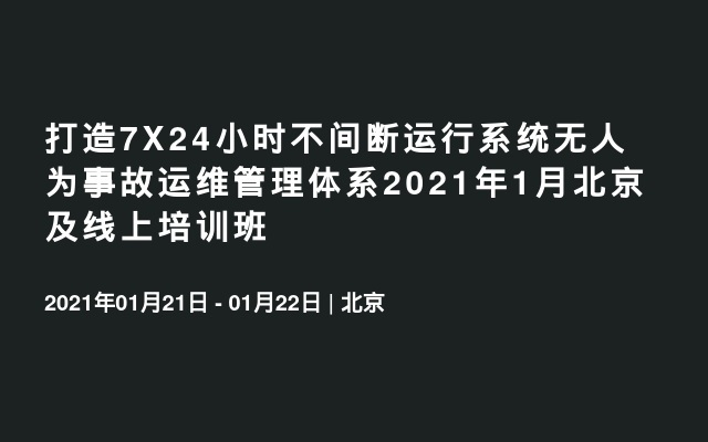 打造7X24小时不间断运行系统无人为事故运维管理体系2021年1月北京及线上培训班
