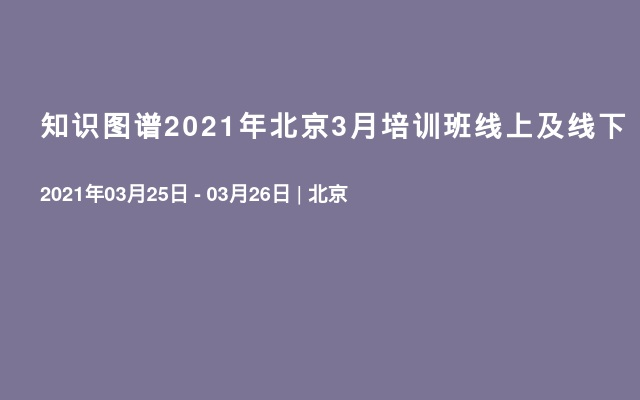 知识图谱2021年北京3月培训班线上及线下