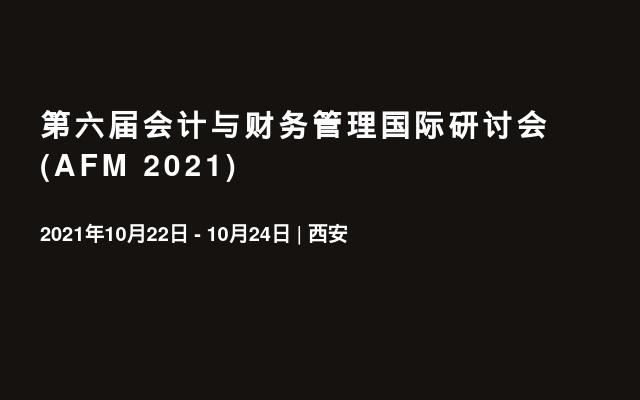 第六届会计与财务管理国际研讨会 (AFM 2021)