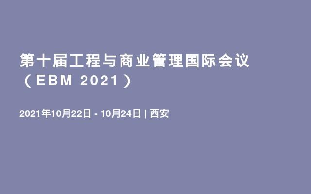 第十届工程与商业管理国际会议 (EBM 2021)