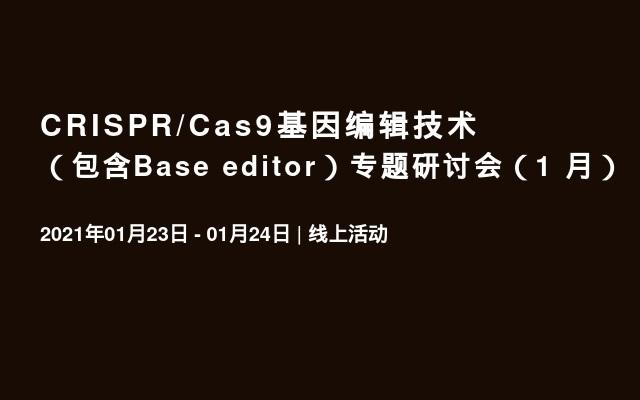 CRISPR/Cas9基因编辑技术(包含Base editor)专题研讨会(1 月)