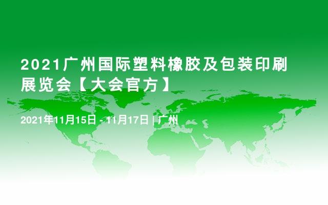 2021广州国际塑料橡胶及包装印刷展览会【大会官方】