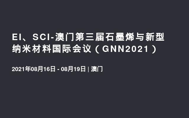 EI、SCI-澳门第三届石墨烯与新型纳米材料国际会议(GNN2021)