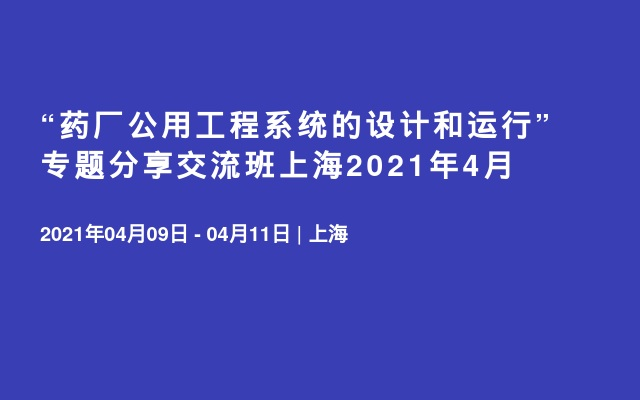 """""""药厂公用工程系统的设计和运行""""专题分享交流班上海2021年4月"""