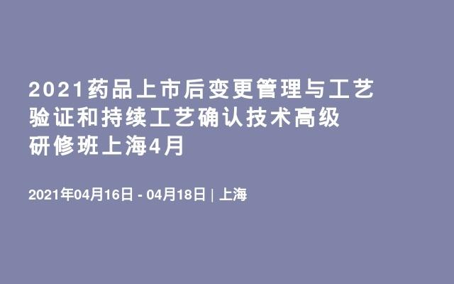 2021药品上市后变更管理与工艺验证和持续工艺确认技术高级研修班上海4月