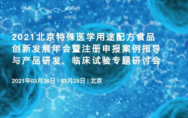 2021北京特殊医学用途配方食品创新发展年会暨注册申报案例指导与产品研发、临床试验专题研讨会