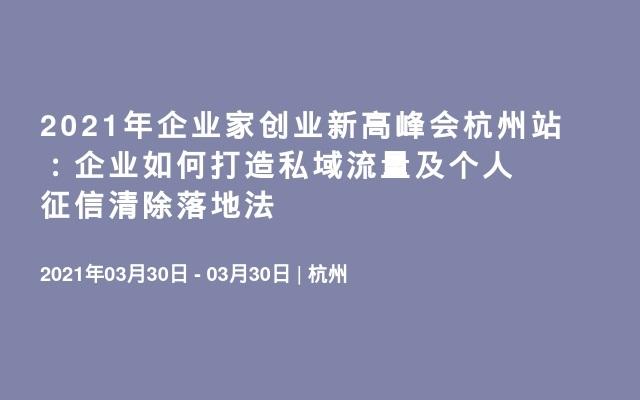 2021年企业家创业新高峰会杭州站:企业如何打造私域流量及个人征信清除落地法
