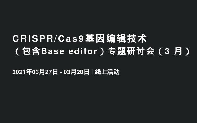 CRISPR/Cas9基因编辑技术(包含Base editor)专题研讨会(3 月)