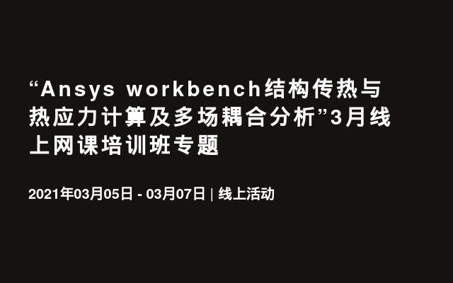 """""""Ansys workbench结构传热与热应力计算及多场耦合分析""""3月线上网课培训班专题"""