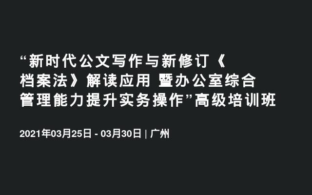 """""""新时代公文写作与新修订《档案法》解读应用 暨办公室综合管理能力提升实务操作""""2021广州3月高级培训班"""