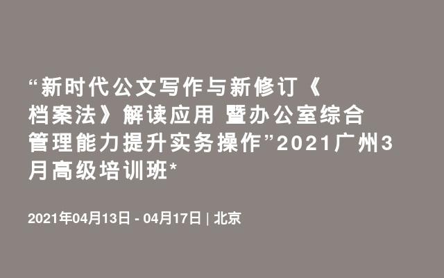 """""""新时代公文写作与新修订《档案法》解读应用 暨办公室综合管理能力提升实务操作""""2021北京4月高级培训班"""