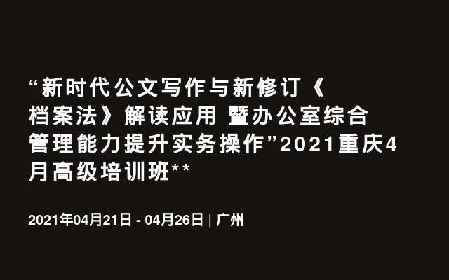 """""""新时代公文写作与新修订《档案法》解读应用 暨办公室综合管理能力提升实务操作""""2021重庆4月高级培训班"""