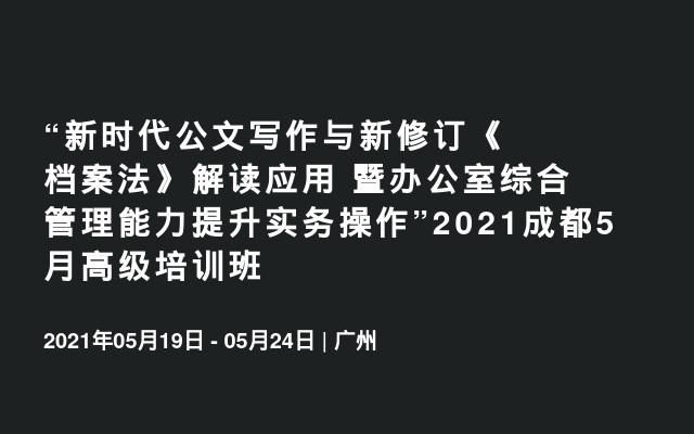 """""""新时代公文写作与新修订《档案法》解读应用 暨办公室综合管理能力提升实务操作""""2021成都5月高级培训班"""