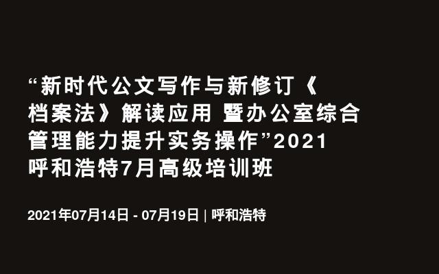 """""""新时代公文写作与新修订《档案法》解读应用 暨办公室综合管理能力提升实务操作""""2021呼和浩特7月高级培训班"""