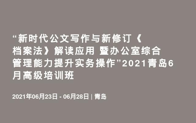 """""""新时代公文写作与新修订《档案法》解读应用 暨办公室综合管理能力提升实务操作""""2021青岛6月高级培训班"""