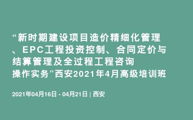 """""""新时期建设项目造价精细化管理、EPC工程投资控制、合同定价与结算管理及全过程工程咨询操作实务""""西安2021年4月高级培训班"""