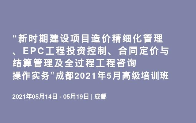 """""""新时期建设项目造价精细化管理、EPC工程投资控制、合同定价与结算管理及全过程工程咨询操作实务""""成都2021年5月高级培训班"""
