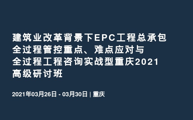 建筑业改革背景下EPC工程总承包全过程管控重点、难点应对与全过程工程咨询实战型重庆2021高级研讨班