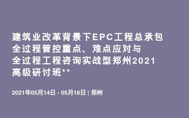 建筑业改革背景下EPC工程总承包全过程管控重点、难点应对与全过程工程咨询实战型郑州2021高级研讨班**