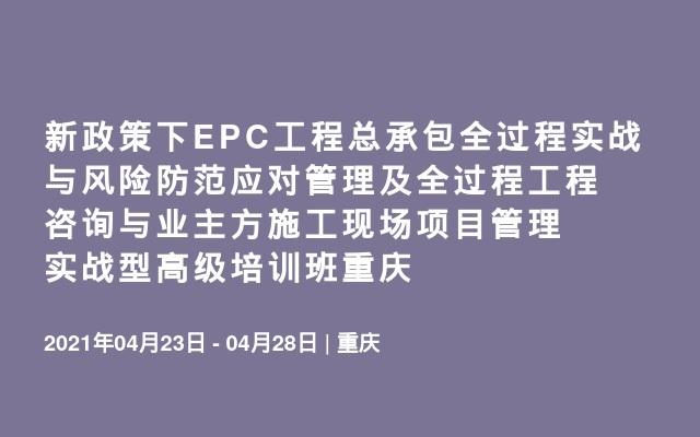新政策下EPC工程总承包全过程实战与风险防范应对管理及全过程工程咨询与业主方施工现场项目管理实战型高级培训班重庆