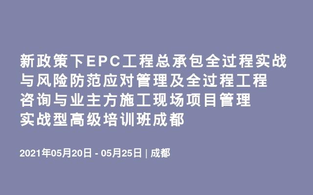 新政策下EPC工程总承包全过程实战与风险防范应对管理及全过程工程咨询与业主方施工现场项目管理实战型高级培训班成都