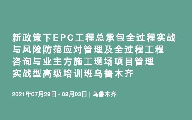 新政策下EPC工程总承包全过程实战与风险防范应对管理及全过程工程咨询与业主方施工现场项目管理实战型高级培训班乌鲁木齐