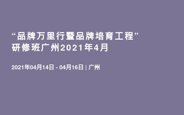 """""""品牌万里行暨品牌培育工程""""研修班广州2021年4月"""