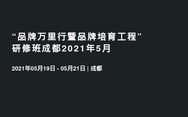 """""""品牌万里行暨品牌培育工程""""研修班成都2021年5月"""
