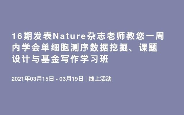 16期发表Nature杂志老师教您一周内学会单细胞测序数据挖掘、课题设计与基金写作学习班