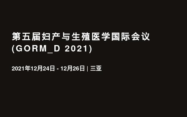 第五届妇产与生殖医学国际会议(GORM_D 2021)