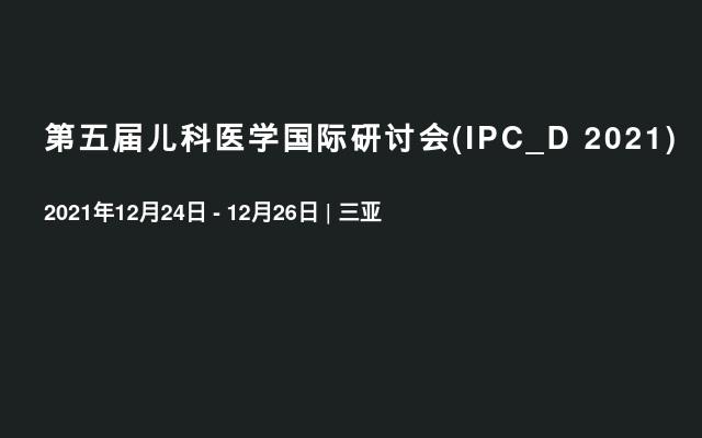 第五届儿科医学国际研讨会(IPC_D 2021)