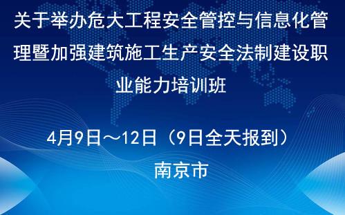 危大工程安全管控与信息化管理暨加强建筑施工生产安全法制建设职业能力培训4月南京