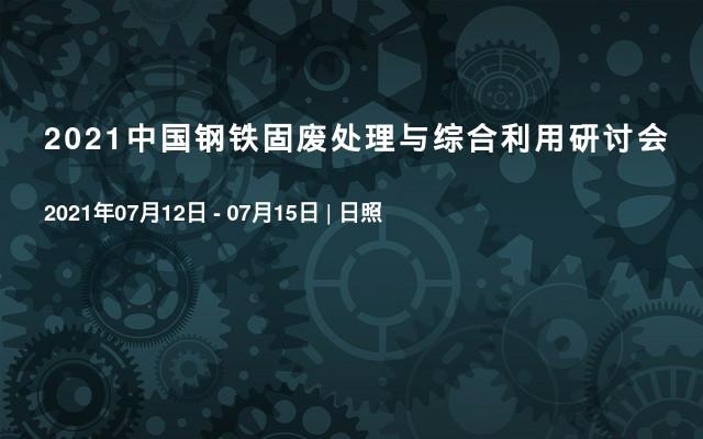 2021中国钢铁固废处理与综合利用研讨会