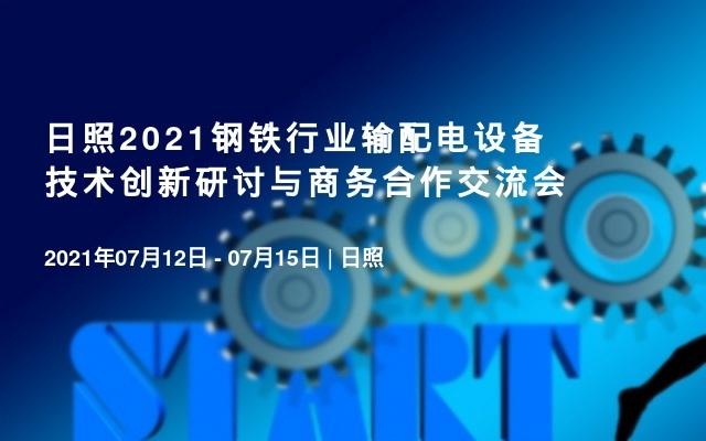 日照2021钢铁行业输配电设备技术创新研讨与商务合作交流会