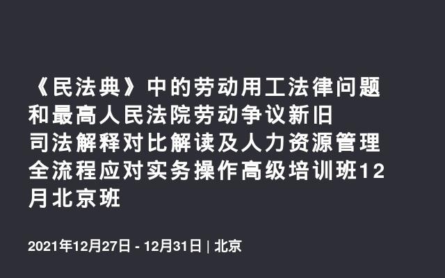 《民法典》中的劳动用工法律问题和最高人民法院劳动争议新旧司法解释对比解读及人力资源管理全流程应对实务操作高级培训班12月北京班