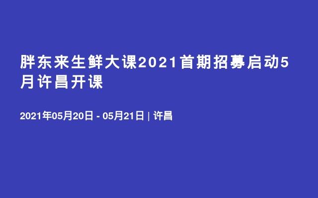 胖东来生鲜大课2021首期招募启动5月许昌开课