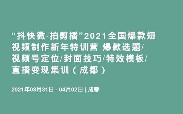 """""""抖快微·拍剪播""""2021全国爆款短视频制作新年特训营 爆款选题/视频号定位/封面技巧/特效模板/直播变现集训(成都)"""
