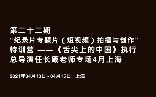 """第二十二期""""纪录片专题片(短视频)拍摄与创作""""特训营 ——《舌尖上的中国》执行总导演任长箴老师专场4月上海"""